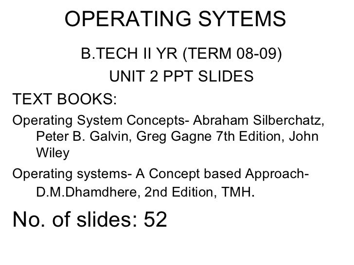 OPERATING SYTEMS       B.TECH II YR (TERM 08-09)          UNIT 2 PPT SLIDESTEXT BOOKS:Operating System Concepts- Abraham S...