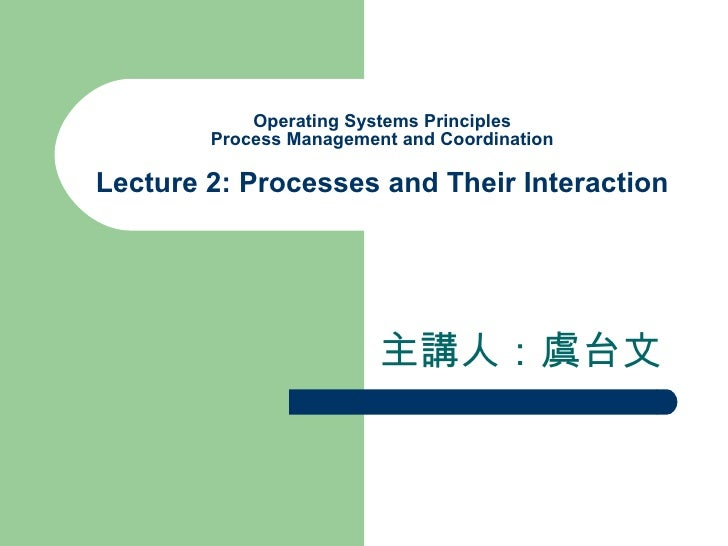 Operating Systems Principles Process Management and Coordination Lecture 2: Processes and Their Interaction 主講人:虞台文