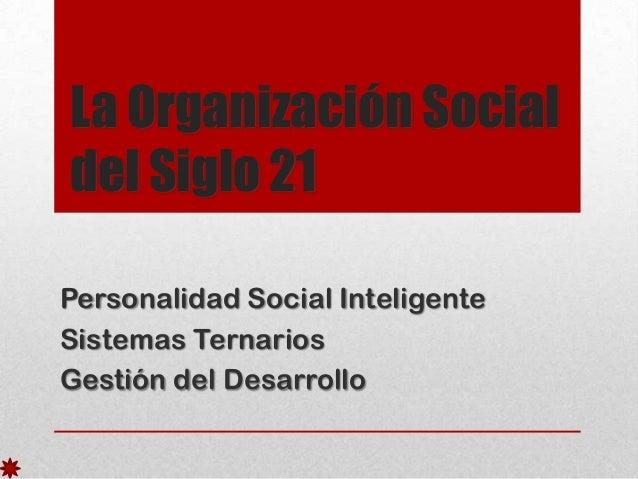 La Organización Social del Siglo 21 Personalidad Social Inteligente Sistemas Ternarios Gestión del Desarrollo
