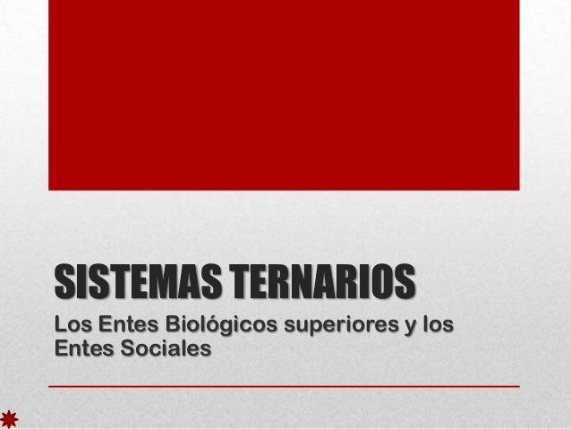 SISTEMAS TERNARIOS Los Entes Biológicos superiores y los Entes Sociales
