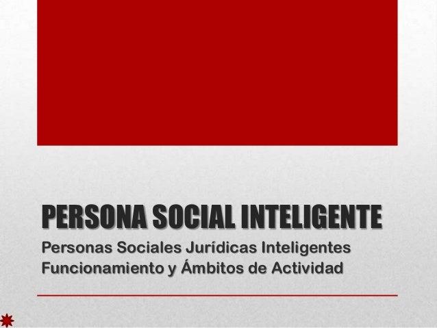 PERSONA SOCIAL INTELIGENTE Personas Sociales Jurídicas Inteligentes Funcionamiento y Ámbitos de Actividad
