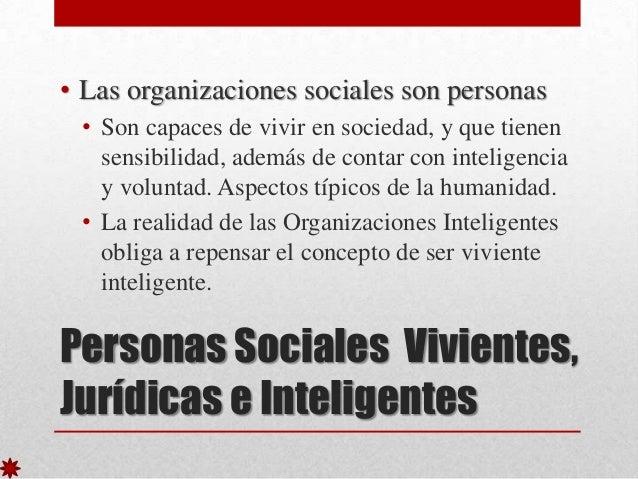 • Las organizaciones sociales son personas • Son capaces de vivir en sociedad, y que tienen sensibilidad, además de contar...
