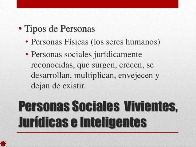 • Tipos de Personas • Personas Físicas (los seres humanos) • Personas sociales jurídicamente reconocidas, que surgen, crec...