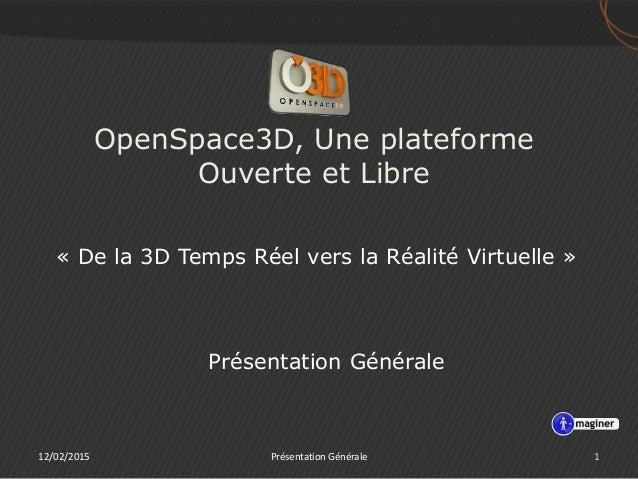 OpenSpace3D, Une plateforme Ouverte et Libre « De la 3D Temps Réel vers la Réalité Virtuelle » 12/02/2015 1Présentation Gé...