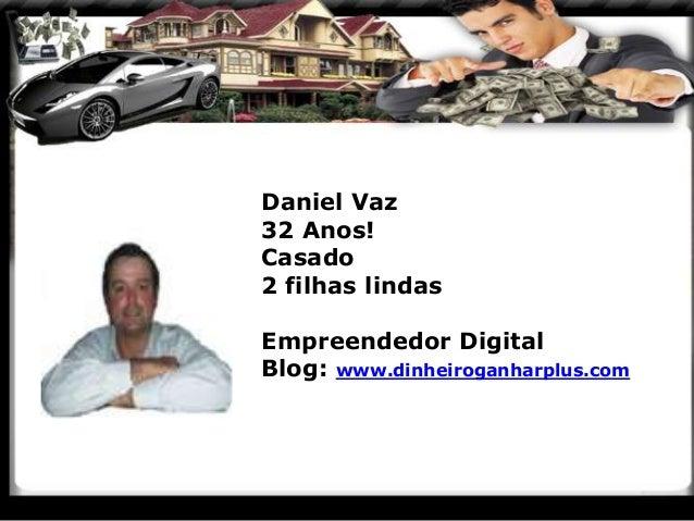 Daniel Vaz 32 Anos! Casado 2 filhas lindas Empreendedor Digital Blog: www.dinheiroganharplus.com
