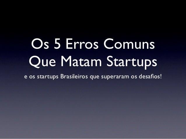 Os 5 Erros Comuns Que Matam Startupse os startups Brasileiros que superaram os desafios!