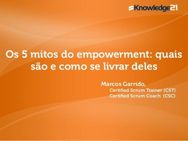 Os 5 mitos do empowerment: quais são e como se livrar deles Marcos Garrido, Certified Scrum Trainer (CST) Certified Scrum Co...