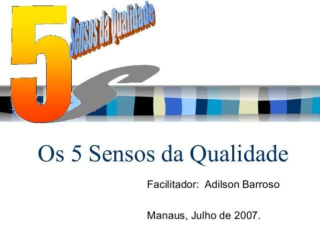 Os 5 Sensos da Qualidade          Facilitador: Adilson Barroso          Manaus, Julho de 2007.