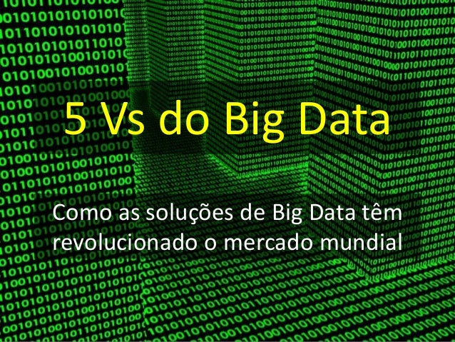 5 Vs do Big Data Como as soluções de Big Data têm revolucionado o mercado mundial