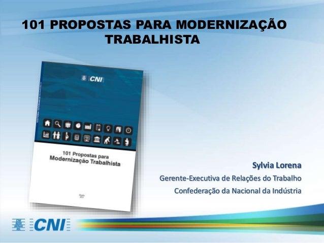 101 PROPOSTAS PARA MODERNIZAÇÃO TRABALHISTA Sylvia Lorena Gerente-Executiva de Relações do Trabalho Confederação da Nacion...