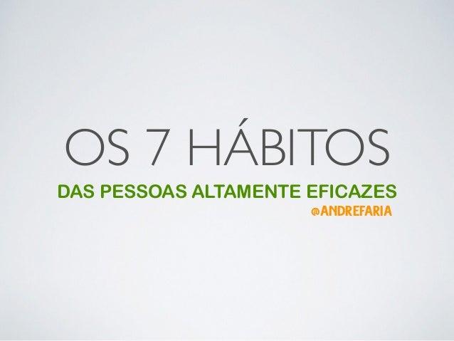 OS 7 HÁBITOS DAS PESSOAS ALTAMENTE EFICAZES @ANDREFARIA