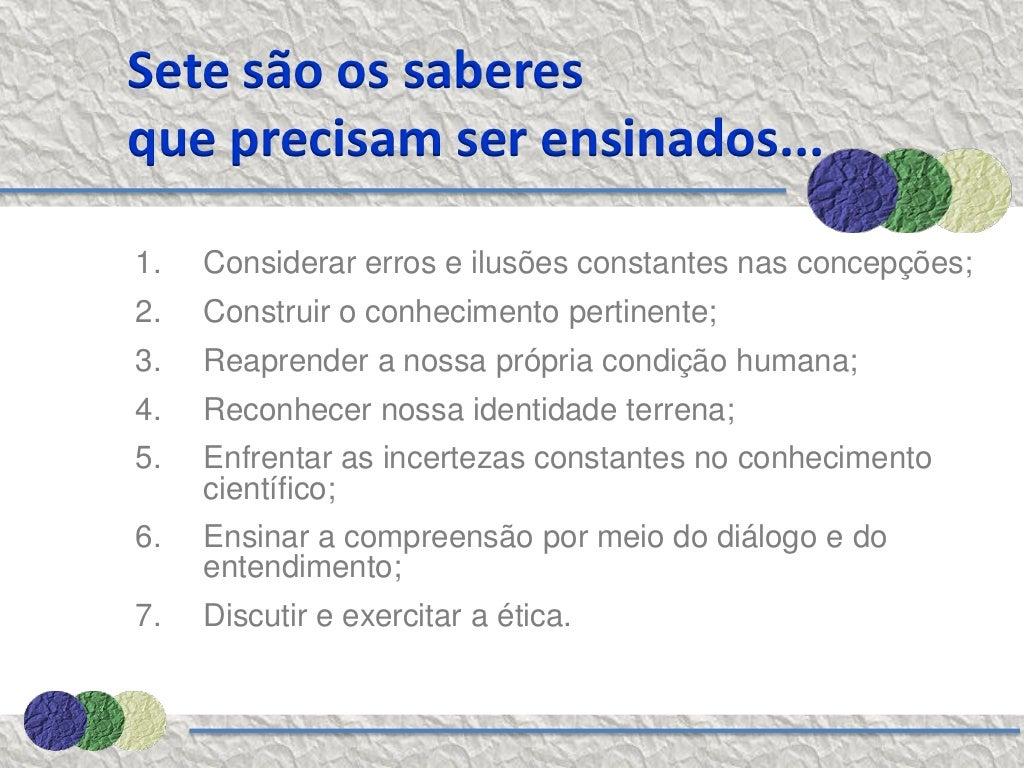 Sete são os saberesque precisam ser ensinados...1. Considerar erros e ilusões constantes nas concepções;2. Construir o...
