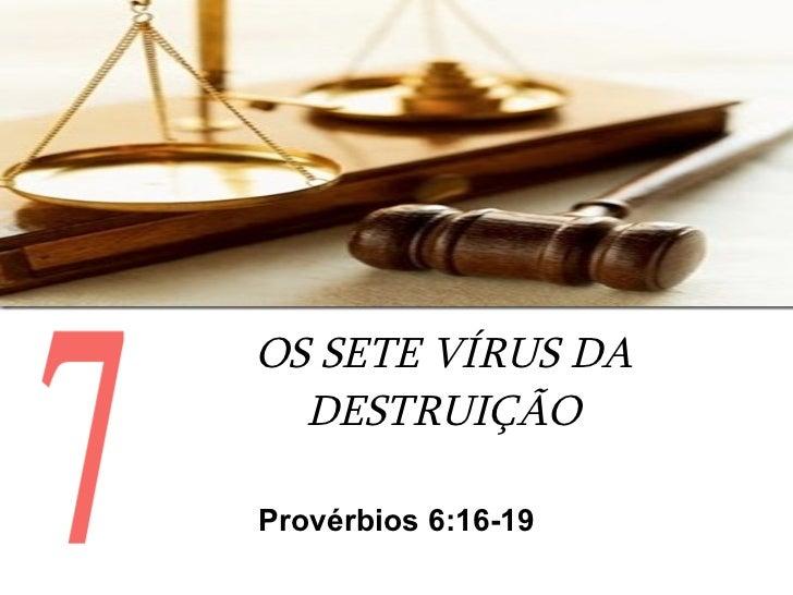 OS SETE VÍRUS DA DESTRUIÇÃO Provérbios 6:16-19