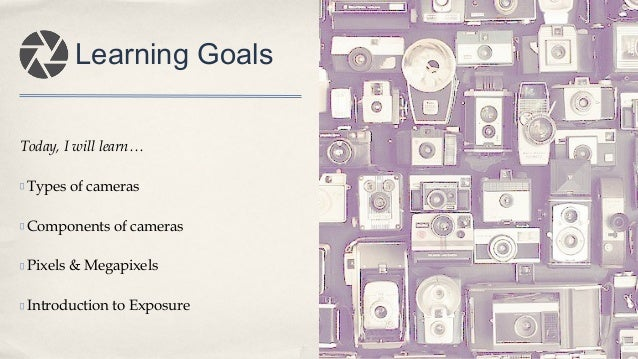 Today, I will learn… Types of cameras Components of cameras Pixels & Megapixels Introduction to Exposure Learning Goals