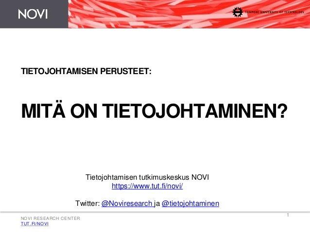 NOVI RESEARCH CENTER  TUT.FI/NOVI  1  TIETOJOHTAMISEN PERUSTEET:  MITÄ ON TIETOJOHTAMINEN?  Tietojohtamisen tutkimuskeskus...