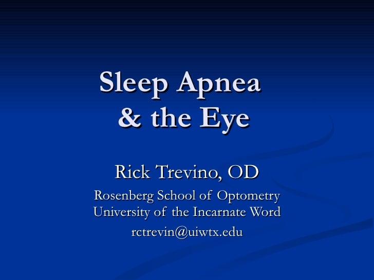 Sleep Apnea  & the Eye Rick Trevino, OD Rosenberg School of Optometry University of the Incarnate Word [email_address]