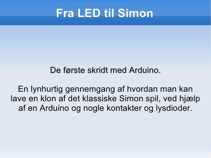Fra LED til Simon <ul>De første skridt med Arduino. </ul>En lynhurtig gennemgang af hvordan man kan lave en klon af det kl...