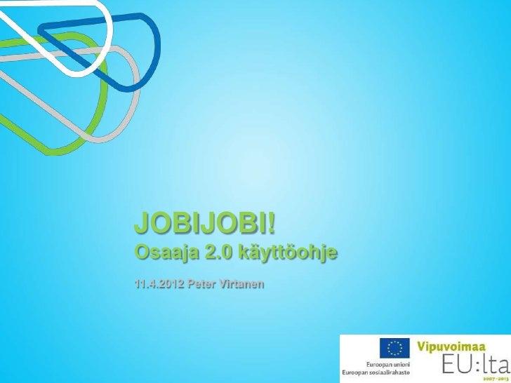 JOBIJOBI!Osaaja 2.0 käyttöohje11.4.2012 Peter Virtanen