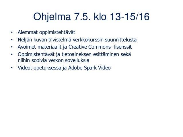 Ohjelma 7.5. klo 13-15/16 • Aiemmat oppimistehtävät • Neljän kuvan tiivistelmä verkkokurssin suunnittelusta • Avoimet mate...