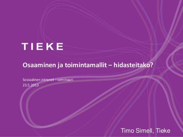 Osaaminen ja toimintamallit – hidasteitako?Sosiaalinen intranet – seminaari23.5.2013Timo Simell, Tieke