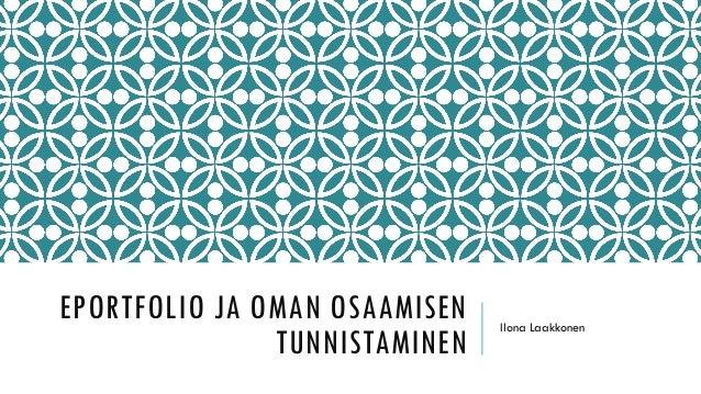 EPORTFOLIO JA OMAN OSAAMISEN TUNNISTAMINEN Ilona Laakkonen