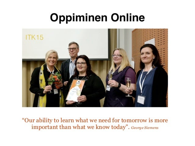 """""""Our ability to learn what we need for tomorrow is more important than what we know today"""". George Siemens ITK15 Oppiminen..."""