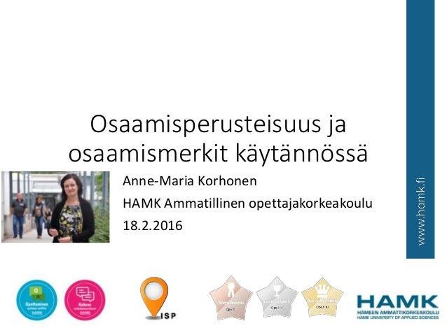 Osaamisperusteisuus ja osaamismerkit käytännössä Anne-Maria Korhonen HAMK Ammatillinen opettajakorkeakoulu 18.2.2016