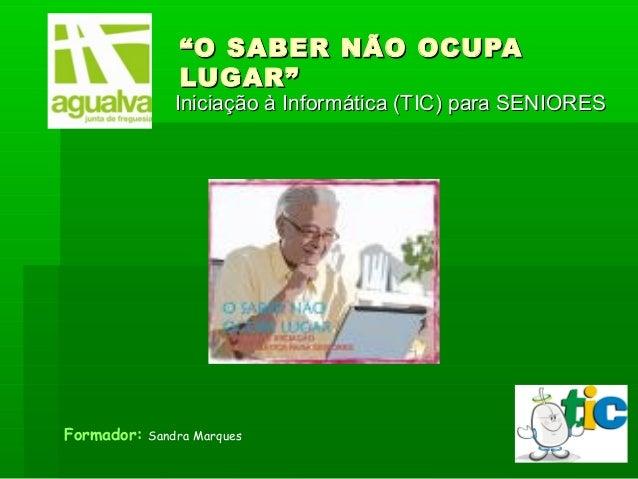 """""""""""O SABER NÃO OCUPAO SABER NÃO OCUPA LUGAR""""LUGAR"""" Iniciação à Informática (TIC) para SENIORESIniciação à Informática (TIC)..."""