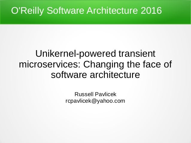 O'Reilly Software Architecture 2016 Unikernel-powered transient microservices: Changing the face of software architecture ...