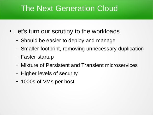 The Next Generation Cloud ● Let's turn our scrutiny to the workloads – Should be easier to deploy and manage – Smaller foo...