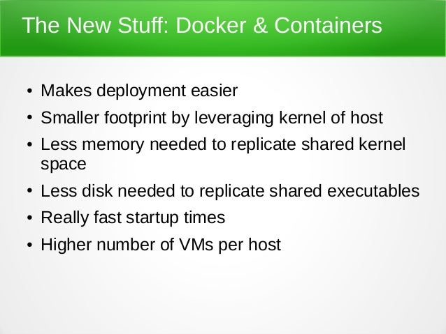 The New Stuff: Docker & Containers ● Makes deployment easier ● Smaller footprint by leveraging kernel of host ● Less memor...