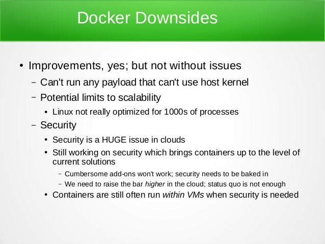 Docker Downsides ● Improvements, yes; but not without issues – Can't run any payload that can't use host kernel – Potentia...
