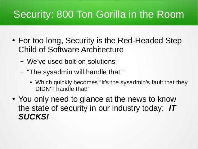 Security: 800 Ton Gorilla in the Room ● For too long, Security is the Red-Headed Step Child of Software Architecture – We'...
