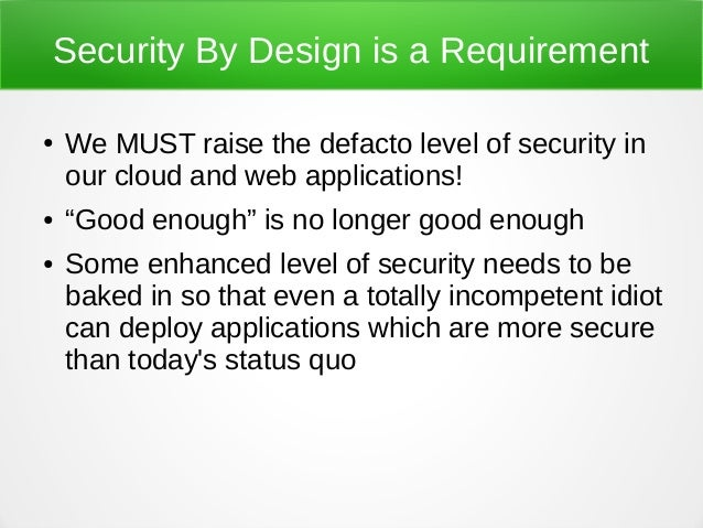 """Security By Design is a Requirement ● We MUST raise the defacto level of security in our cloud and web applications! ● """"Go..."""