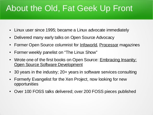 About the Old, Fat Geek Up Front ● Linux user since 1995; became a Linux advocate immediately ● Delivered many early talks...