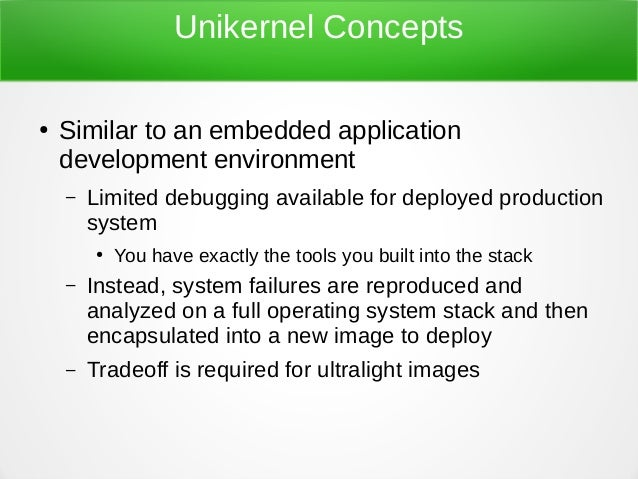 Unikernel Concepts ● Similar to an embedded application development environment – Limited debugging available for deployed...