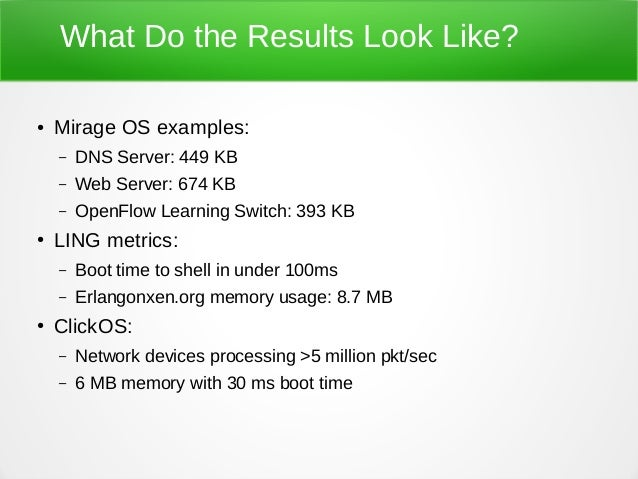 What Do the Results Look Like? ● Mirage OS examples: – DNS Server: 449 KB – Web Server: 674 KB – OpenFlow Learning Switch:...