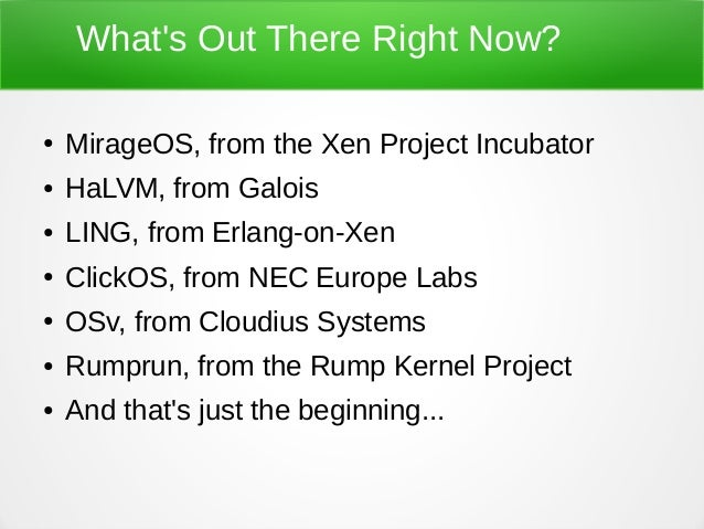 What's Out There Right Now? ● MirageOS, from the Xen Project Incubator ● HaLVM, from Galois ● LING, from Erlang-on-Xen ● C...