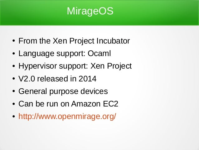 MirageOS ● From the Xen Project Incubator ● Language support: Ocaml ● Hypervisor support: Xen Project ● V2.0 released in 2...