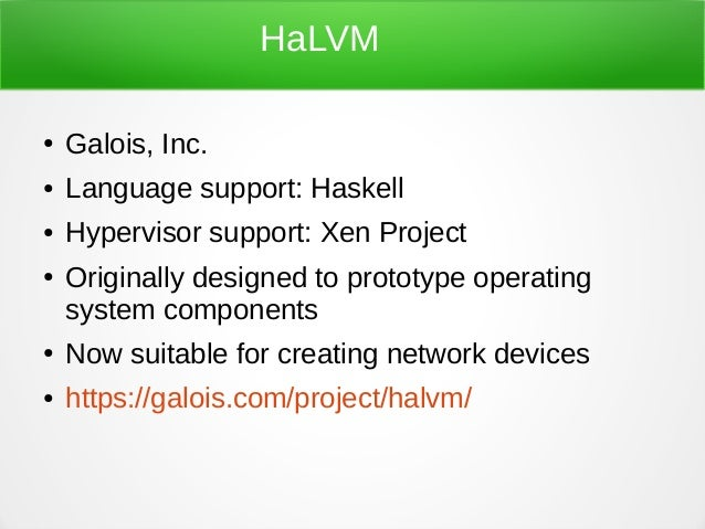 HaLVM ● Galois, Inc. ● Language support: Haskell ● Hypervisor support: Xen Project ● Originally designed to prototype oper...