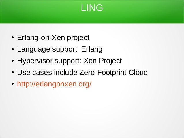 LING ● Erlang-on-Xen project ● Language support: Erlang ● Hypervisor support: Xen Project ● Use cases include Zero-Footpri...