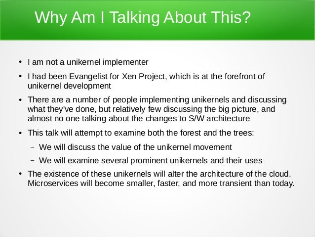 Why Am I Talking About This? ● I am not a unikernel implementer ● I had been Evangelist for Xen Project, which is at the f...