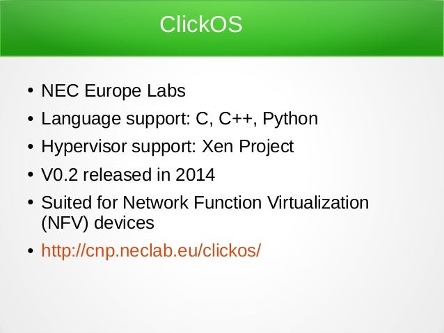 ClickOS ● NEC Europe Labs ● Language support: C, C++, Python ● Hypervisor support: Xen Project ● V0.2 released in 2014 ● S...