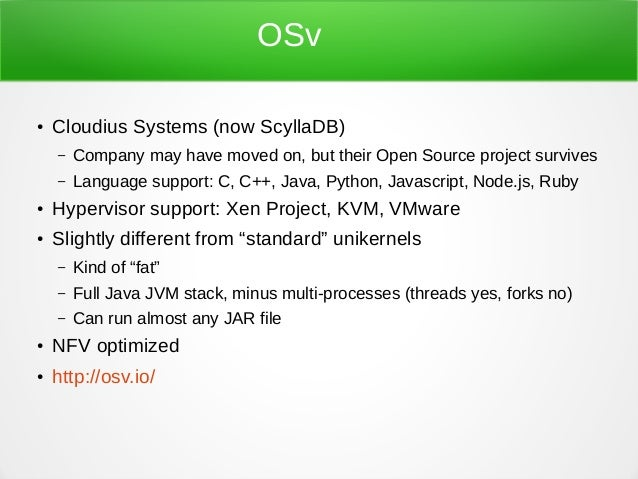 OSv ● Cloudius Systems (now ScyllaDB) – Company may have moved on, but their Open Source project survives – Language suppo...