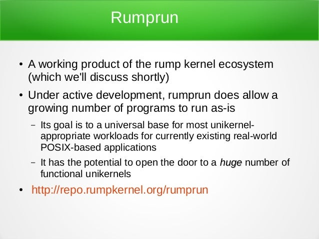 Rumprun ● A working product of the rump kernel ecosystem (which we'll discuss shortly) ● Under active development, rumprun...
