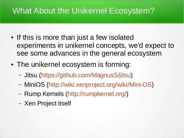 What About the Unikernel Ecosystem? ● If this is more than just a few isolated experiments in unikernel concepts, we'd exp...