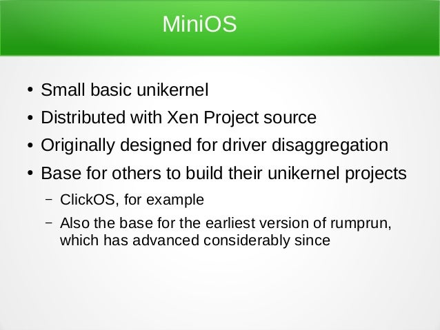 MiniOS ● Small basic unikernel ● Distributed with Xen Project source ● Originally designed for driver disaggregation ● Bas...