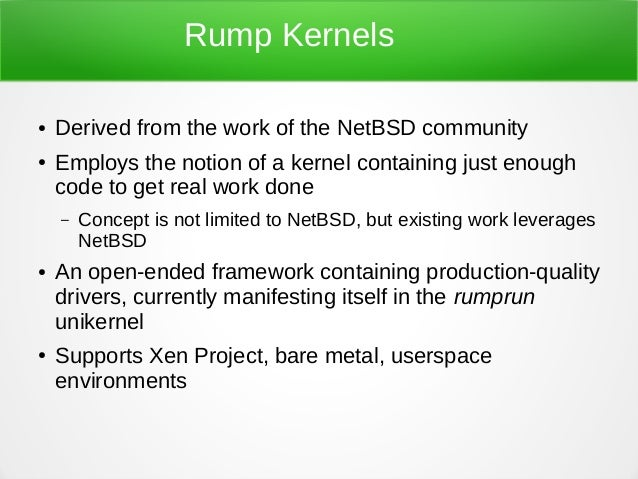 Rump Kernels ● Derived from the work of the NetBSD community ● Employs the notion of a kernel containing just enough code ...
