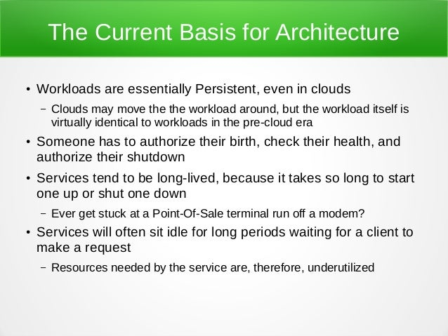 The Current Basis for Architecture ● Workloads are essentially Persistent, even in clouds – Clouds may move the the worklo...