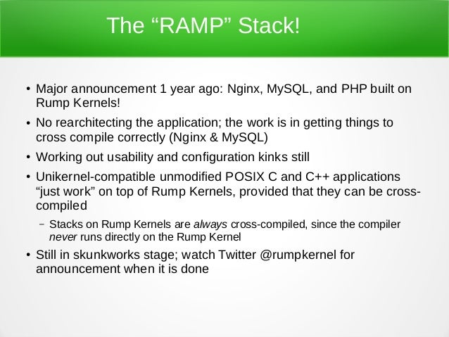 """The """"RAMP"""" Stack! ● Major announcement 1 year ago: Nginx, MySQL, and PHP built on Rump Kernels! ● No rearchitecting the ap..."""